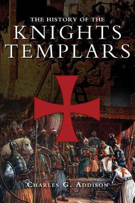 The History of the Knights Templars, the Temple Church, and the Temple By Addison, Charles Greenstreet